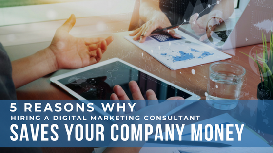 5 reasons Why Hiring A Digital Marketing Consultant Can Save Your Company Money