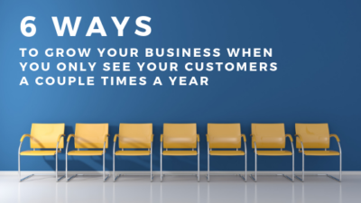 Six Ways To Grow Your Business When You Only See Your Customers A Couple Times A Year