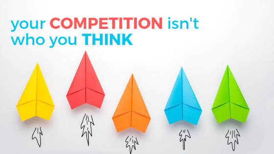 Your Competition Isn't Who You Think It Is